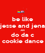 be like jesse and jena AN do da c cookie dance - Personalised Poster A1 size