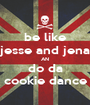 be like jesse and jena AN do da cookie dance - Personalised Poster A1 size