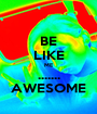 BE LIKE ME ....... AWESOME - Personalised Poster A1 size