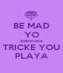 BE MAD YO BABYMAMA TRICKE YOU PLAYA - Personalised Poster A1 size