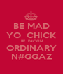 BE MAD YO  CHICK BE  F#CKIN ORDINARY N#GGAZ - Personalised Poster A1 size
