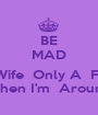 BE MAD  Yo  Wife  Only A  Freak  When I'm  Around - Personalised Poster A1 size