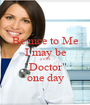 """Be nice to Me I may be your """"Doctor"""" one day - Personalised Poster A1 size"""