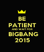 BE PATIENT AND WAIT FOR  BIGBANG 2015 - Personalised Poster A1 size