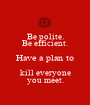 Be polite. Be efficient. Have a plan to kill everyone you meet. - Personalised Poster A1 size