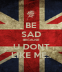BE SAD BECAUSE U DONT LIKE ME.. - Personalised Poster A1 size