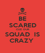 BE SCARED CUZ OUR SQUAD  IS CRAZY  - Personalised Poster A1 size