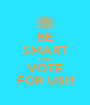 BE SMART AND VOTE FOR US!!! - Personalised Poster A1 size