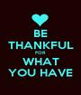 BE THANKFUL FOR  WHAT YOU HAVE - Personalised Poster A1 size