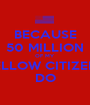 BECAUSE 50 MILLION OF MY FELLOW CITIZENS DO - Personalised Poster A1 size