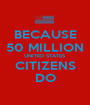 BECAUSE 50 MILLION UNITED STATES CITIZENS DO - Personalised Poster A1 size