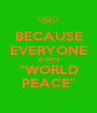 """BECAUSE EVERYONE WANTS """"WORLD PEACE"""" - Personalised Poster A1 size"""