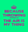 BECAUSE THROWING THINGS IN THE AIR IS MY THING - Personalised Poster A1 size