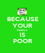 BECAUSE YOUR FAMILY IS POOR - Personalised Poster A1 size