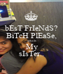 bEsT FrIeNdS? BiTcH PlEaSe, sHe iS My sIsTer.. - Personalised Poster A1 size