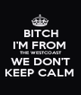 BITCH I'M FROM  THE WESTCOAST WE DON'T KEEP CALM  - Personalised Poster A1 size