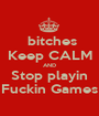 bitches Keep CALM AND Stop playin Fuckin Games - Personalised Poster A1 size