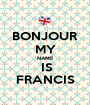 BONJOUR MY NAME   IS  FRANCIS - Personalised Poster A1 size