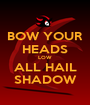BOW YOUR HEADS LOW ALL HAIL SHADOW - Personalised Poster A1 size