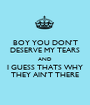 BOY YOU DON'T DESERVE MY TEARS AND I GUESS THATS WHY THEY AIN'T THERE - Personalised Poster A1 size