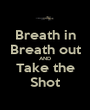 Breath in Breath out AND Take the Shot - Personalised Poster A1 size