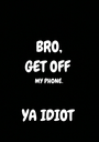 BRO, GET OFF  MY PHONE.   YA IDIOT  - Personalised Poster A1 size