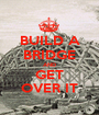 BUILD A BRIDGE AND GET OVER IT - Personalised Poster A1 size