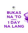 BUKAS NA 'TO DAHIL 1 DAY NA LANG - Personalised Poster A1 size