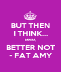 BUT THEN I THINK... MMM, BETTER NOT - FAT AMY - Personalised Poster A1 size