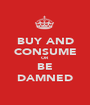 BUY AND CONSUME OR BE DAMNED - Personalised Poster A1 size