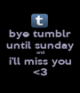 bye tumblr until sunday and i'll miss you <3 - Personalised Poster A1 size