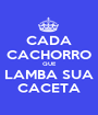 CADA CACHORRO QUE LAMBA SUA CACETA - Personalised Poster A1 size