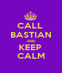 CALL  BASTIAN AND KEEP  CALM - Personalised Poster A1 size