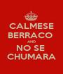 CALMESE BERRACO  AND NO SE  CHUMARA - Personalised Poster A1 size