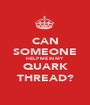 CAN SOMEONE HELP ME IN MY QUARK THREAD? - Personalised Poster A1 size