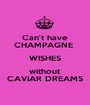 Can't have CHAMPAGNE  WISHES without CAVIAR DREAMS - Personalised Poster A1 size