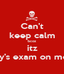 Can't keep calm bcoz itz history's exam on monday - Personalised Poster A1 size