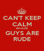CAN'T KEEP CALM BECAUSE GUYS ARE RUDE - Personalised Poster A1 size