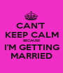 CAN'T  KEEP CALM BECAUSE I'M GETTING MARRIED - Personalised Poster A1 size