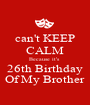 can't KEEP CALM Because it's  26th Birthday Of My Brother - Personalised Poster A1 size