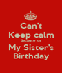 Can't Keep calm Because it's My Sister's Birthday - Personalised Poster A1 size