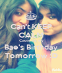Can't KEEP CALM Cause it's my Bae's Birthday Tomorrow :D - Personalised Poster A1 size