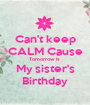 Can't keep CALM Cause Tomorrow is  My sister's Birthday - Personalised Poster A1 size