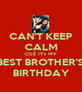 CAN'T KEEP CALM COZ IT's MY  BEST BROTHER'S  BIRTHDAY - Personalised Poster A1 size