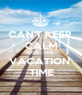 CAN'T KEEP  CALM COZ   IT'S  VACATION  TIME - Personalised Poster A1 size