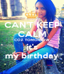CAN'T KEEP CALM COZ TOMORROW it's my birthday - Personalised Poster A1 size