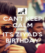 CAN'T KEEP CALM CUZ IT'S ZIYAD'S BIRTHDAY - Personalised Poster A1 size