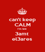 can't keep CALM I'm bnt  3amt  el3ares  - Personalised Poster A1 size