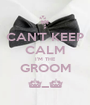 CAN'T KEEP CALM I'M THE GROOM ^_^ - Personalised Poster A1 size