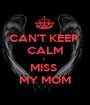 CAN'T KEEP  CALM I  MISS  MY MOM - Personalised Poster A1 size